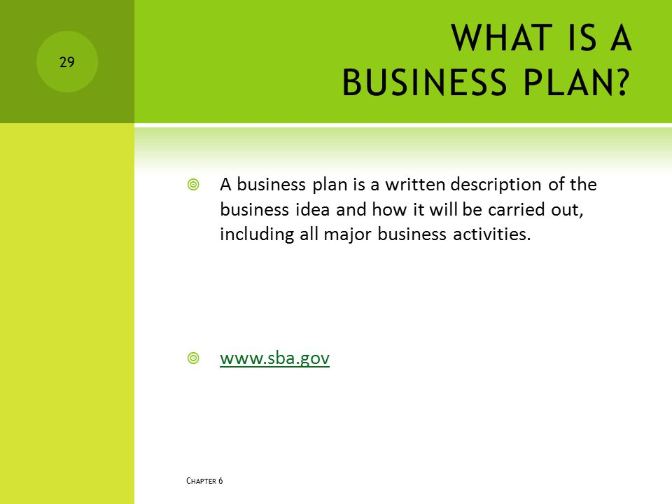 WHAT IS A BUSINESS PLAN?  A business plan is a written description of the business idea and how it will be carried out, including all major business