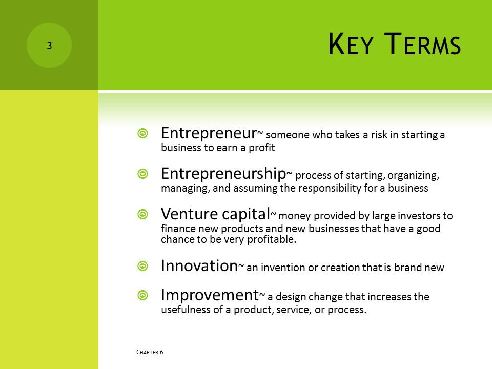 K EY T ERMS  Entrepreneur ~ someone who takes a risk in starting a business to earn a profit  Entrepreneurship ~ process of starting, organizing, ma