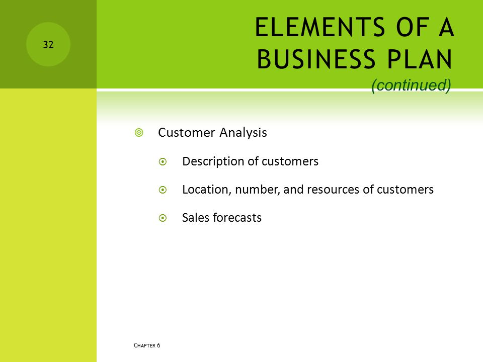 ELEMENTS OF A BUSINESS PLAN  Customer Analysis  Description of customers  Location, number, and resources of customers  Sales forecasts C HAPTER 6