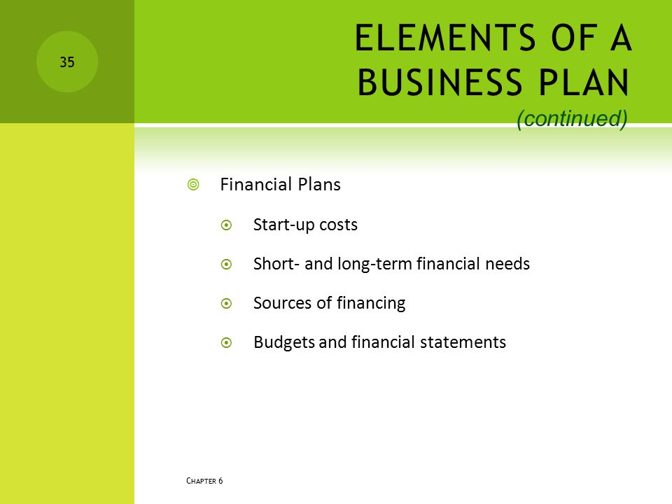 ELEMENTS OF A BUSINESS PLAN  Financial Plans  Start-up costs  Short- and long-term financial needs  Sources of financing  Budgets and financial s