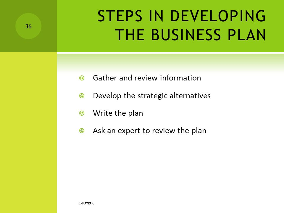 STEPS IN DEVELOPING THE BUSINESS PLAN  Gather and review information  Develop the strategic alternatives  Write the plan  Ask an expert to review