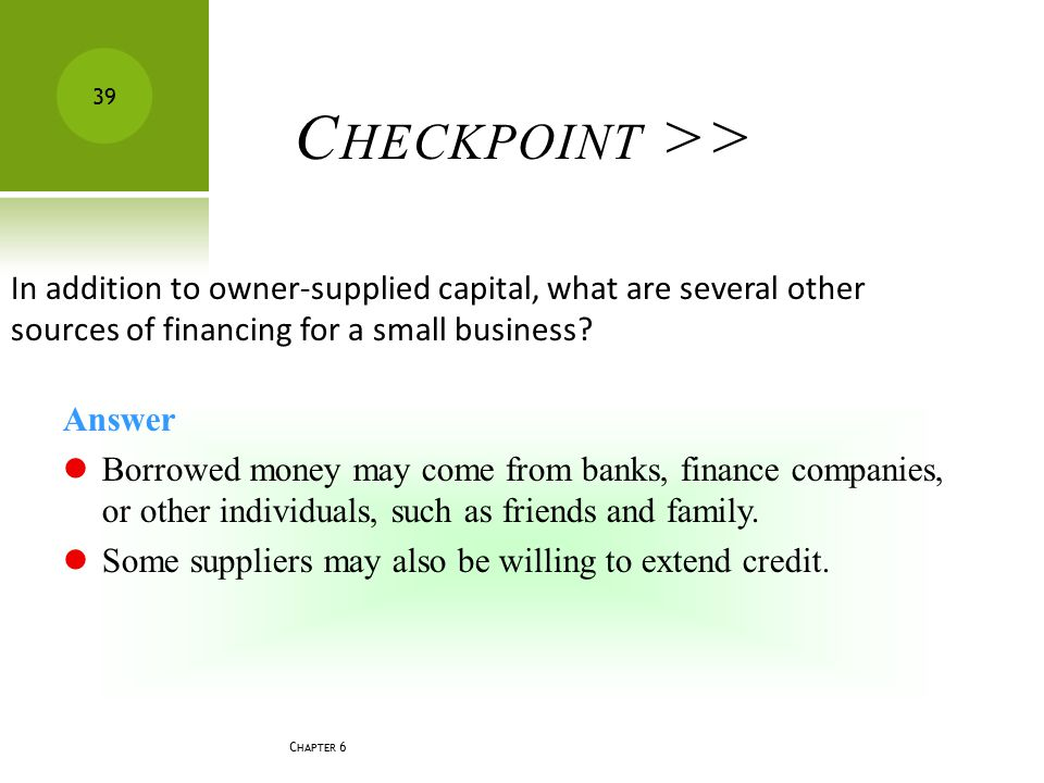 C HAPTER 6 39 C HECKPOINT >> In addition to owner-supplied capital, what are several other sources of financing for a small business? Answer Borrowed