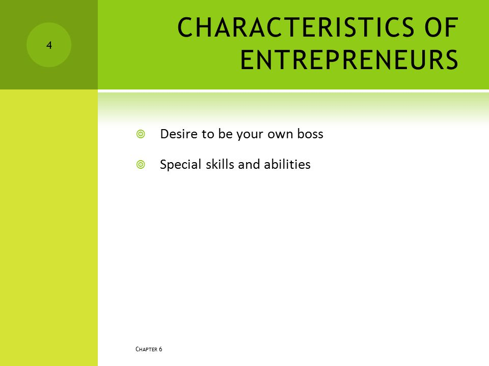 CHARACTERISTICS OF ENTREPRENEURS  Desire to be your own boss  Special skills and abilities C HAPTER 6 4