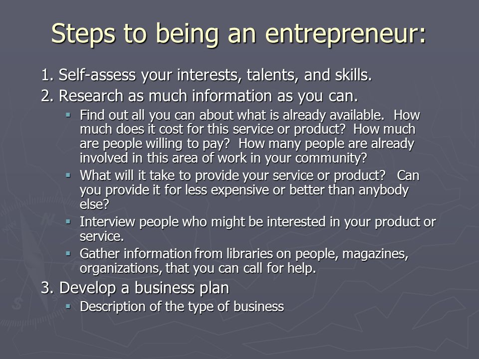 Steps to being an entrepreneur: 1.Self-assess your interests, talents, and skills.