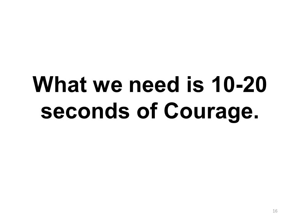 What we need is 10-20 seconds of Courage. 16