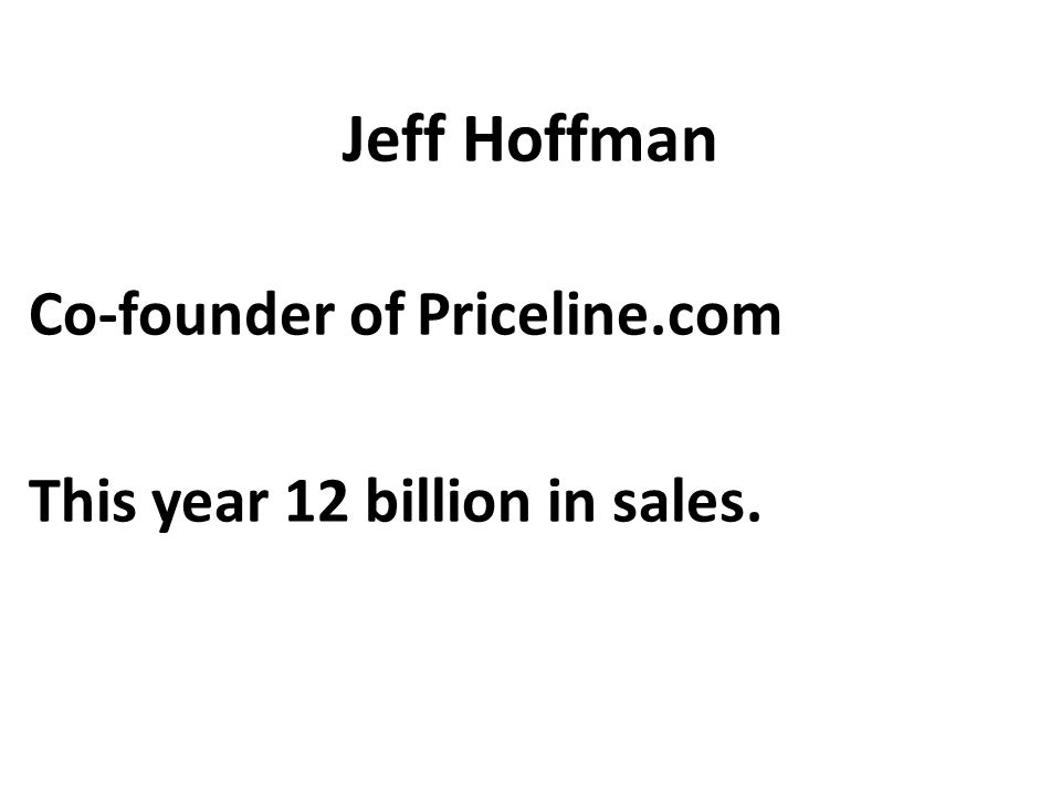 Jeff Hoffman Co-founder of Priceline.com This year 12 billion in sales.