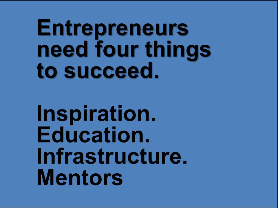 Entrepreneurs need four things to succeed. Inspiration. Education. Infrastructure. Mentors