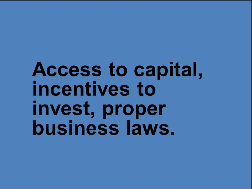 Access to capital, incentives to invest, proper business laws.