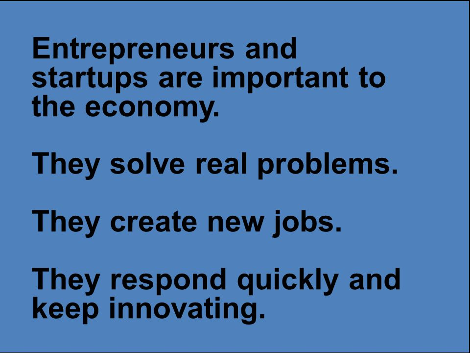Entrepreneurs and startups are important to the economy.