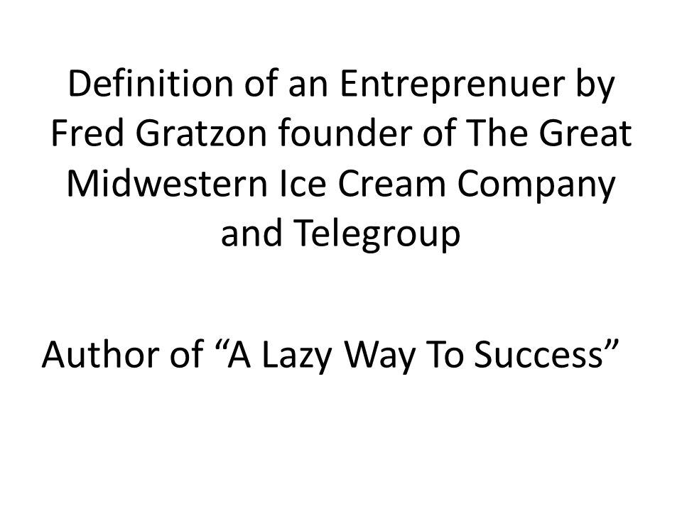 Definition of an Entreprenuer by Fred Gratzon founder of The Great Midwestern Ice Cream Company and Telegroup Author of A Lazy Way To Success