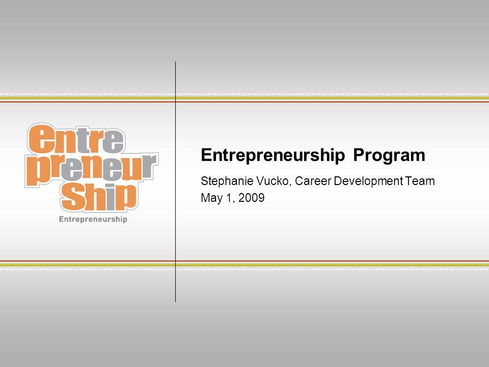 Entrepreneurship Program Stephanie Vucko, Career Development Team May 1, 2009