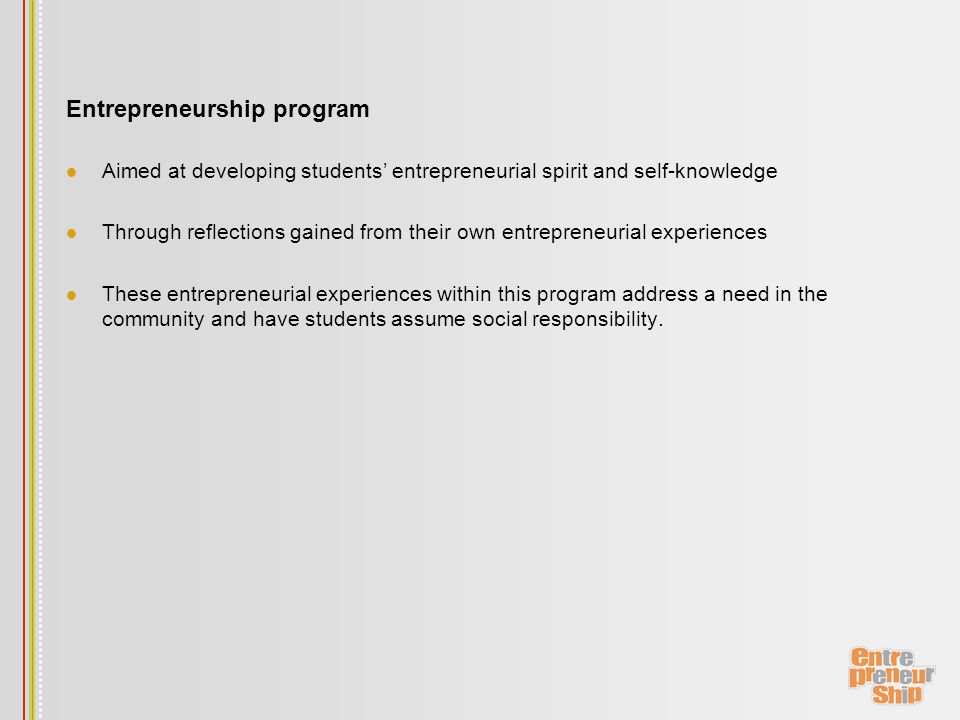 Entrepreneurship program Aimed at developing students' entrepreneurial spirit and self-knowledge Through reflections gained from their own entrepreneurial experiences These entrepreneurial experiences within this program address a need in the community and have students assume social responsibility.