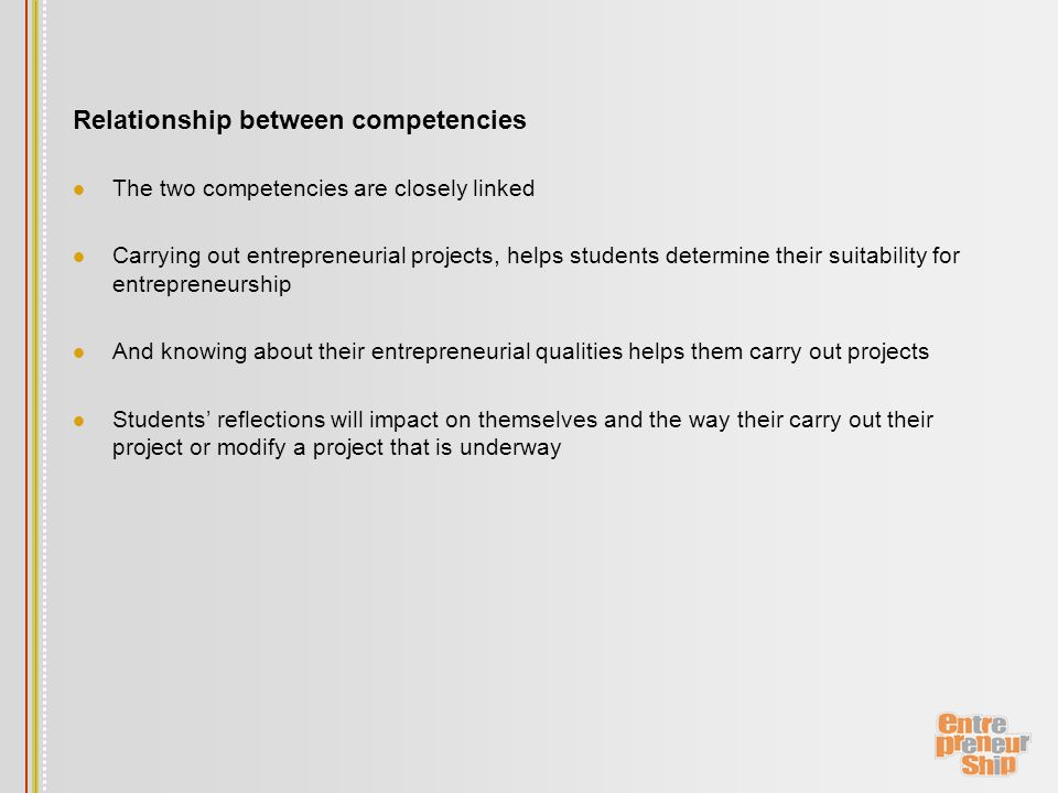 Relationship between competencies The two competencies are closely linked Carrying out entrepreneurial projects, helps students determine their suitability for entrepreneurship And knowing about their entrepreneurial qualities helps them carry out projects Students' reflections will impact on themselves and the way their carry out their project or modify a project that is underway