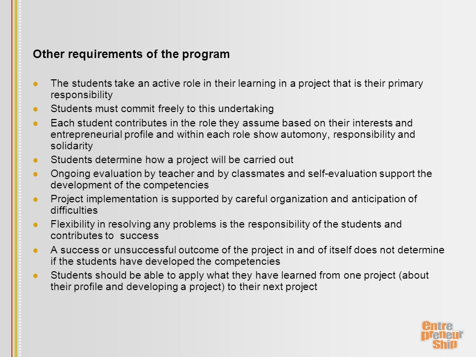 Other requirements of the program The students take an active role in their learning in a project that is their primary responsibility Students must commit freely to this undertaking Each student contributes in the role they assume based on their interests and entrepreneurial profile and within each role show automony, responsibility and solidarity Students determine how a project will be carried out Ongoing evaluation by teacher and by classmates and self-evaluation support the development of the competencies Project implementation is supported by careful organization and anticipation of difficulties Flexibility in resolving any problems is the responsibility of the students and contributes to success A success or unsuccessful outcome of the project in and of itself does not determine if the students have developed the competencies Students should be able to apply what they have learned from one project (about their profile and developing a project) to their next project