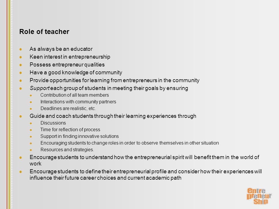 Role of teacher As always be an educator Keen interest in entrepreneurship Possess entrepreneur qualities Have a good knowledge of community Provide opportunities for learning from entrepreneurs in the community Support each group of students in meeting their goals by ensuring Contribution of all team members Interactions with community partners Deadlines are realistic, etc.