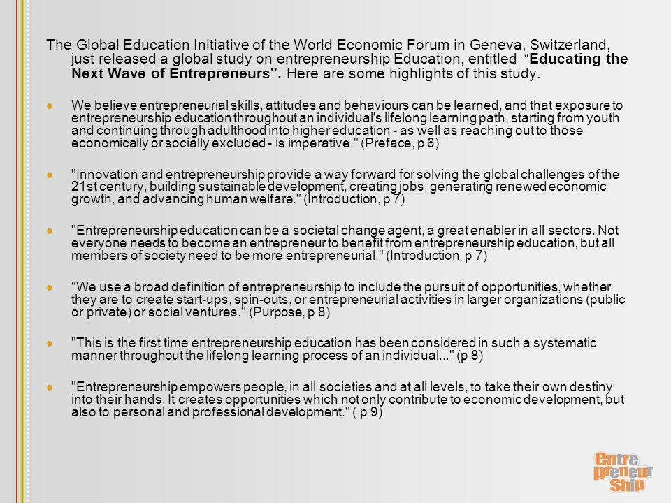 The Global Education Initiative of the World Economic Forum in Geneva, Switzerland, just released a global study on entrepreneurship Education, entitled Educating the Next Wave of Entrepreneurs .