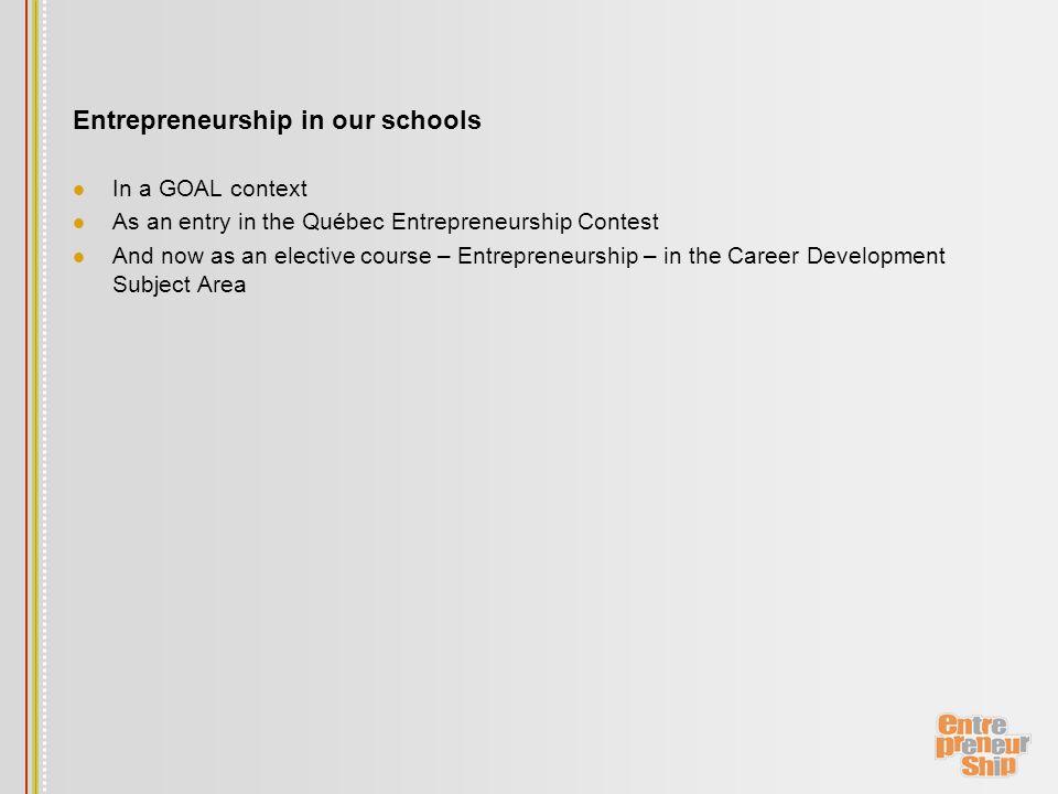 Entrepreneurship in our schools In a GOAL context As an entry in the Québec Entrepreneurship Contest And now as an elective course – Entrepreneurship – in the Career Development Subject Area