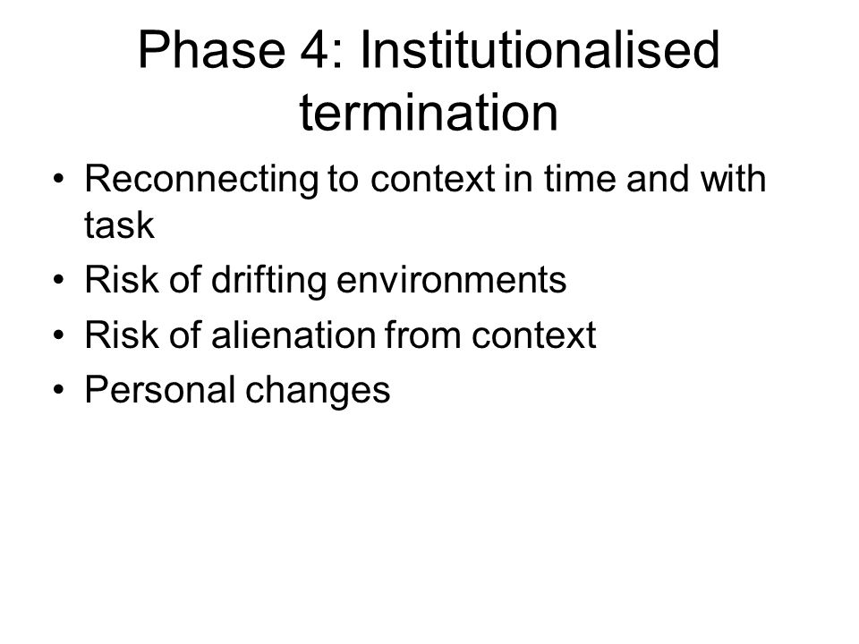 Phase 4: Institutionalised termination Reconnecting to context in time and with task Risk of drifting environments Risk of alienation from context Personal changes