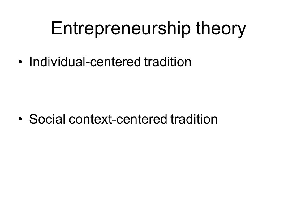 Entrepreneurship theory Individual-centered tradition Social context-centered tradition