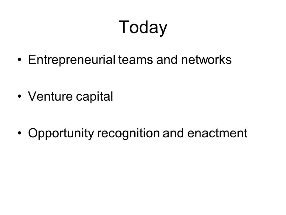 Today Entrepreneurial teams and networks Venture capital Opportunity recognition and enactment