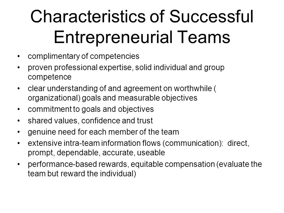 Characteristics of Successful Entrepreneurial Teams complimentary of competencies proven professional expertise, solid individual and group competence clear understanding of and agreement on worthwhile ( organizational) goals and measurable objectives commitment to goals and objectives shared values, confidence and trust genuine need for each member of the team extensive intra-team information flows (communication): direct, prompt, dependable, accurate, useable performance-based rewards, equitable compensation (evaluate the team but reward the individual)