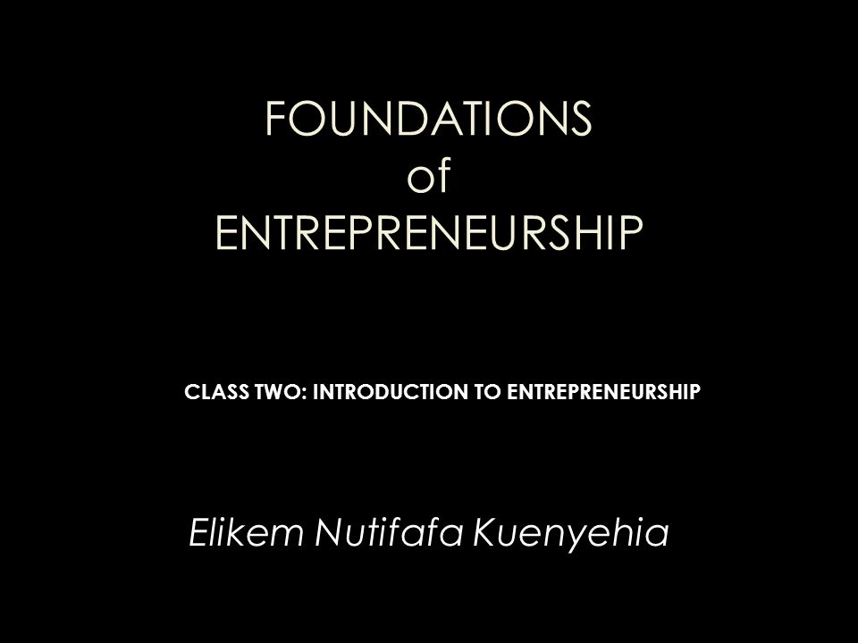 FOUNDATIONS of ENTREPRENEURSHIP Elikem Nutifafa Kuenyehia CLASS TWO: INTRODUCTION TO ENTREPRENEURSHIP