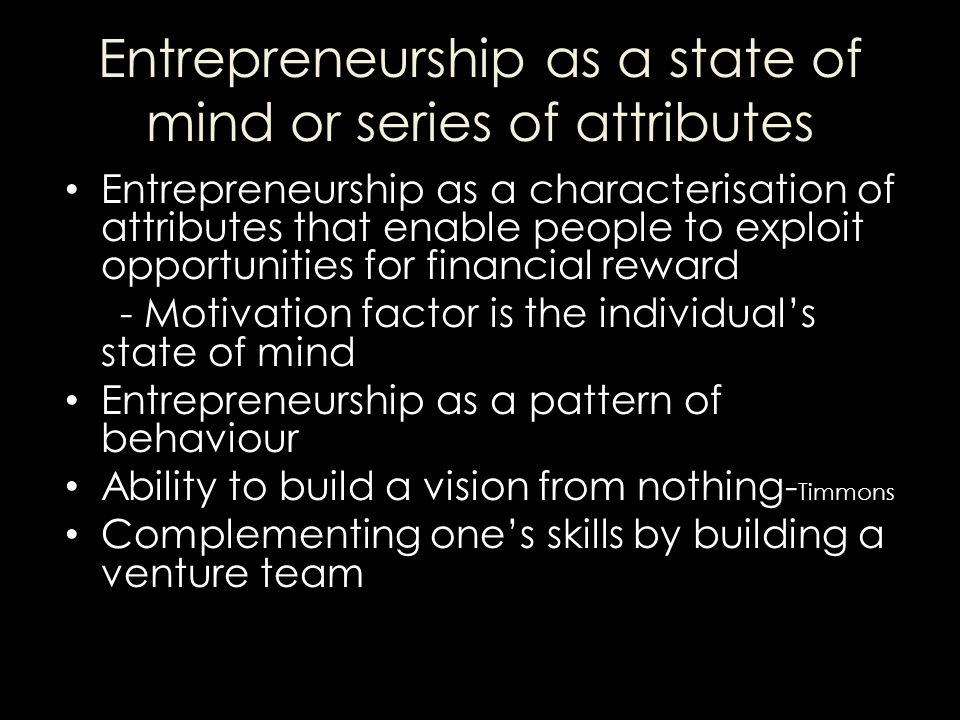 Entrepreneurship as a state of mind or series of attributes Entrepreneurship as a characterisation of attributes that enable people to exploit opportunities for financial reward - Motivation factor is the individual's state of mind Entrepreneurship as a pattern of behaviour Ability to build a vision from nothing- Timmons Complementing one's skills by building a venture team