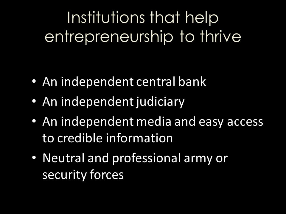 Institutions that help entrepreneurship to thrive An independent central bank An independent judiciary An independent media and easy access to credible information Neutral and professional army or security forces