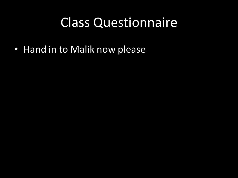 Class Questionnaire Hand in to Malik now please