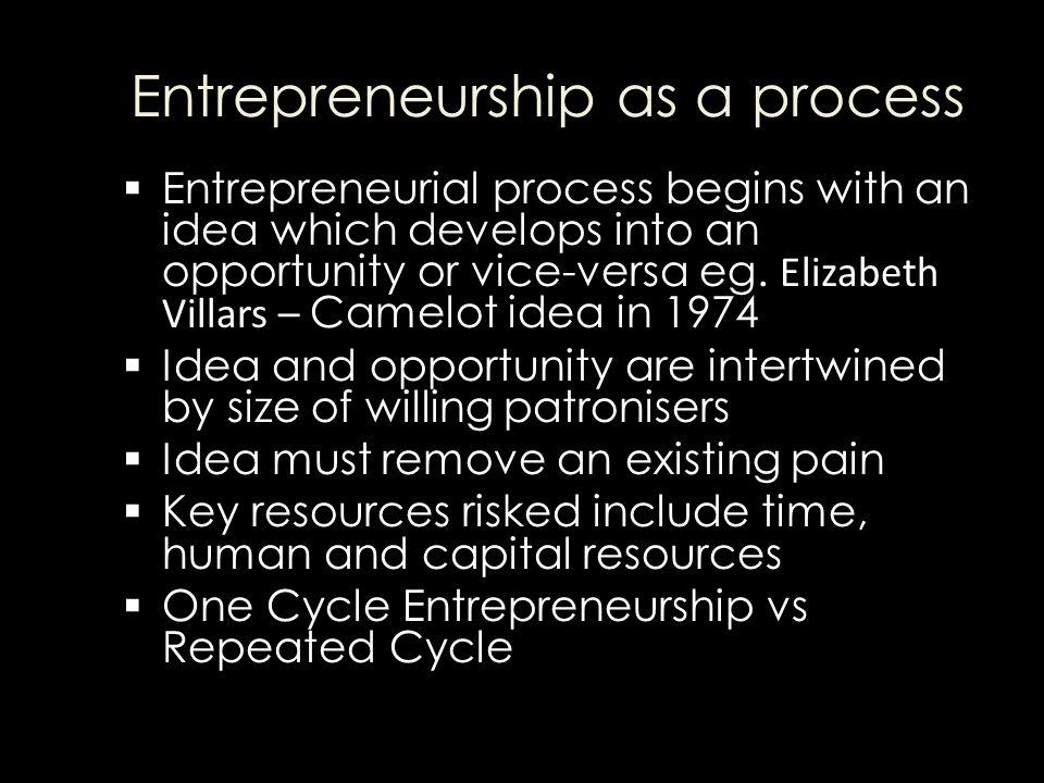 Entrepreneurship as a process  Entrepreneurial process begins with an idea which develops into an opportunity or vice-versa eg.