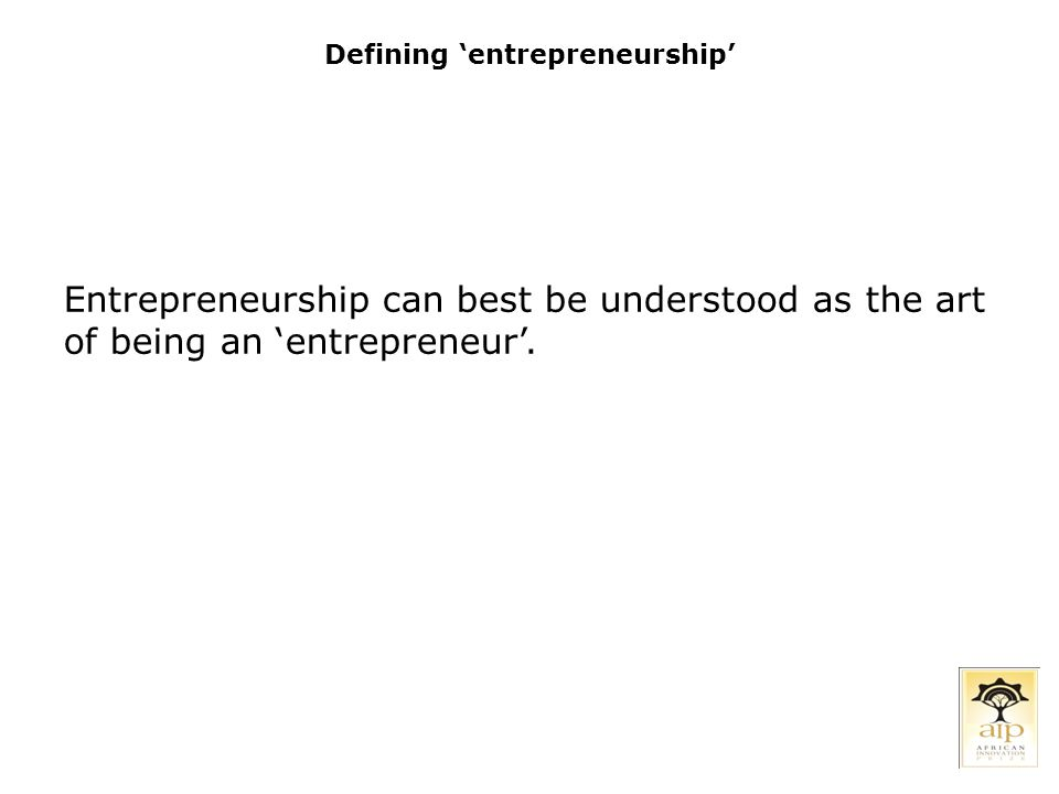 Defining 'entrepreneurship' Entrepreneurship can best be understood as the art of being an 'entrepreneur'.