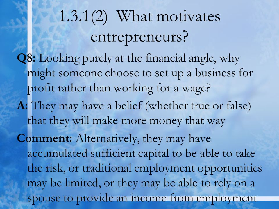 1.3.1(2) What motivates entrepreneurs? Q8: Looking purely at the financial angle, why might someone choose to set up a business for profit rather than