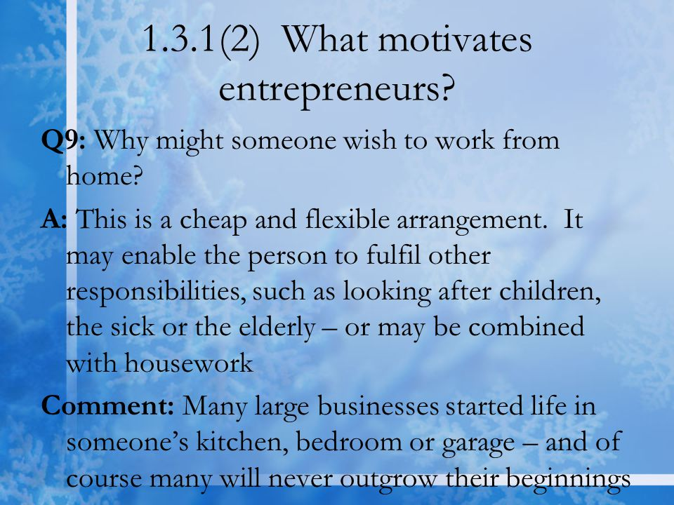 1.3.1(2) What motivates entrepreneurs? Q9: Why might someone wish to work from home? A: This is a cheap and flexible arrangement. It may enable the pe
