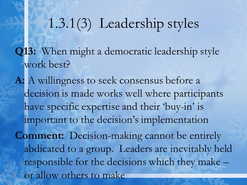 1.3.1(3) Leadership styles Q13: When might a democratic leadership style work best? A: A willingness to seek consensus before a decision is made works