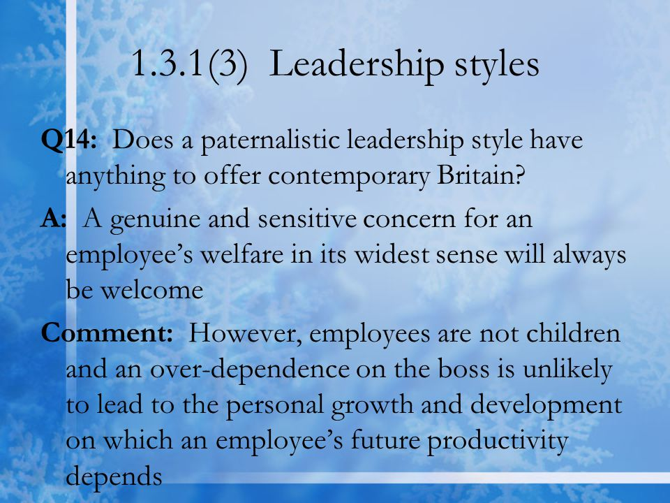1.3.1(3) Leadership styles Q14: Does a paternalistic leadership style have anything to offer contemporary Britain? A: A genuine and sensitive concern