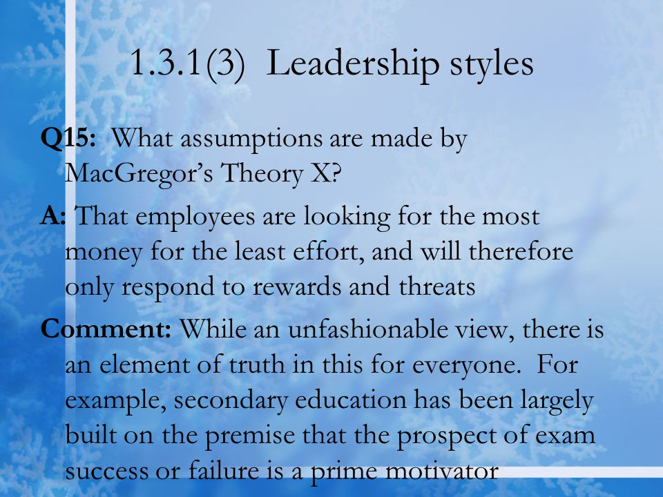 1.3.1(3) Leadership styles Q15: What assumptions are made by MacGregor's Theory X? A: That employees are looking for the most money for the least effo