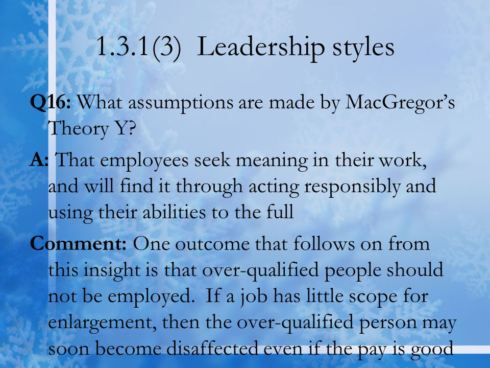 1.3.1(3) Leadership styles Q16: What assumptions are made by MacGregor's Theory Y? A: That employees seek meaning in their work, and will find it thro