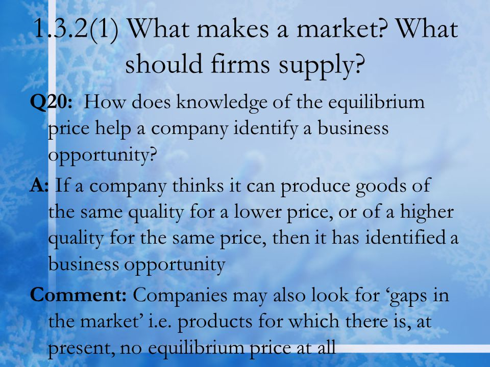 1.3.2(1) What makes a market? What should firms supply? Q20: How does knowledge of the equilibrium price help a company identify a business opportunit