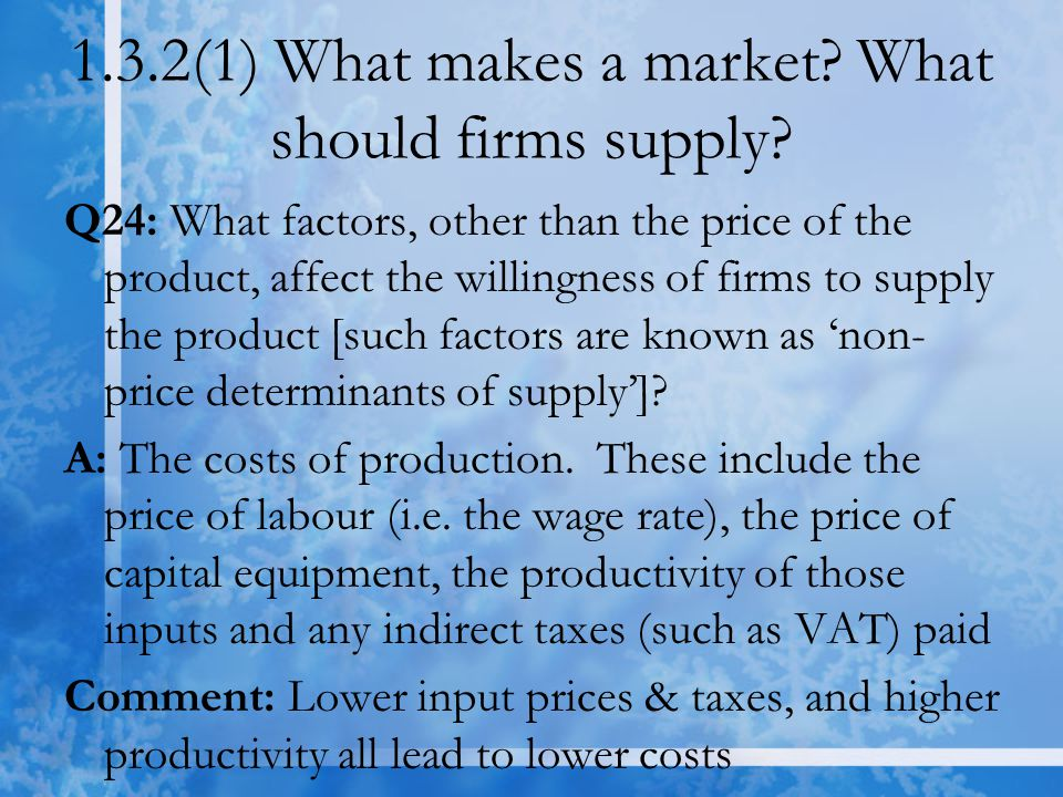 1.3.2(1) What makes a market? What should firms supply? Q24: What factors, other than the price of the product, affect the willingness of firms to sup