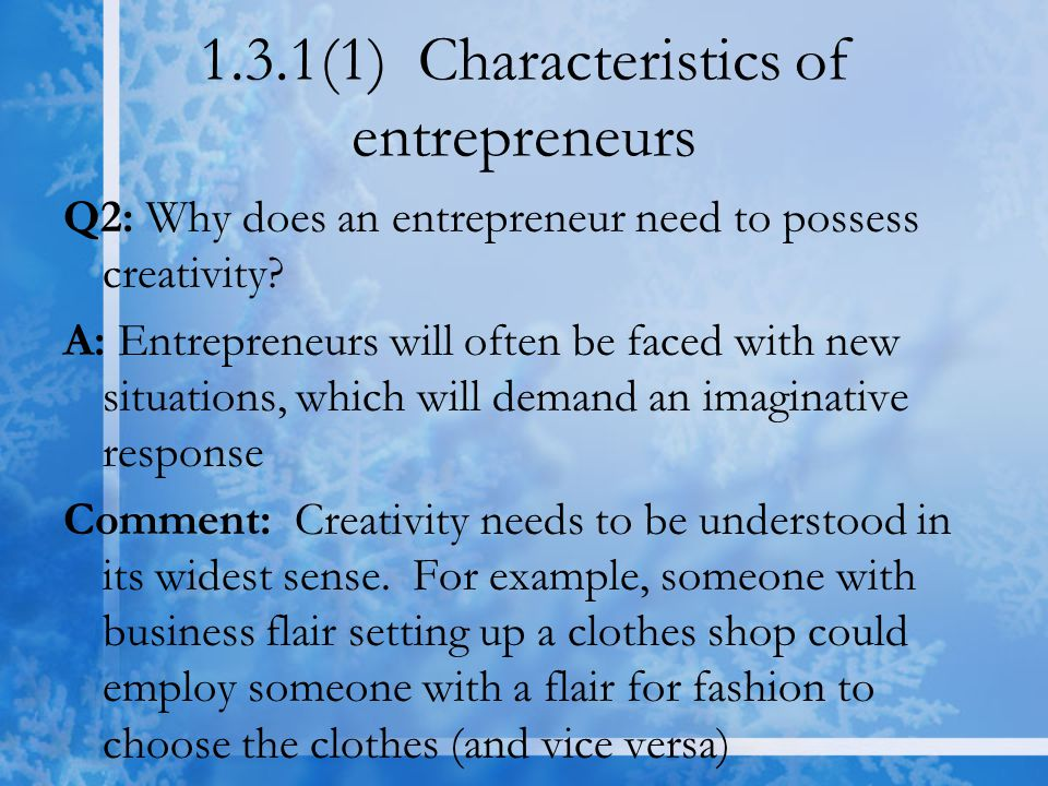 1.3.1(1) Characteristics of entrepreneurs Q2: Why does an entrepreneur need to possess creativity? A: Entrepreneurs will often be faced with new situa