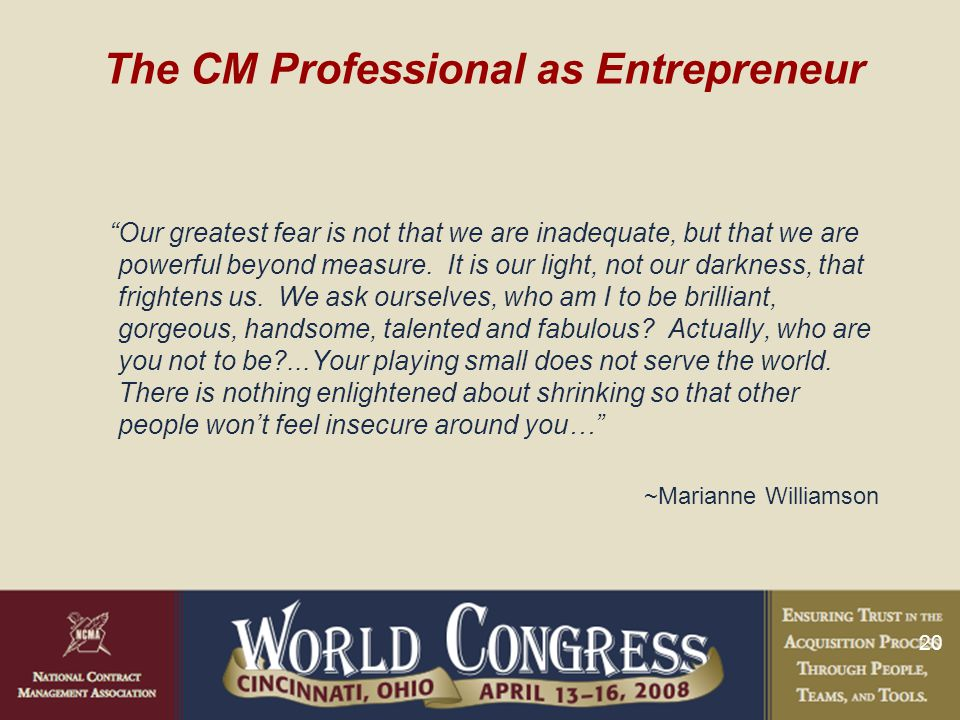 20 The CM Professional as Entrepreneur Our greatest fear is not that we are inadequate, but that we are powerful beyond measure.
