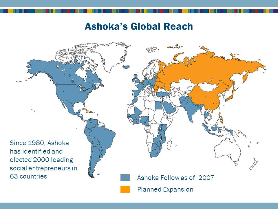 Ashoka's Global Reach Ashoka Fellow as of 2007 Planned Expansion Since 1980, Ashoka has identified and elected 2000 leading social entrepreneurs in 63 countries