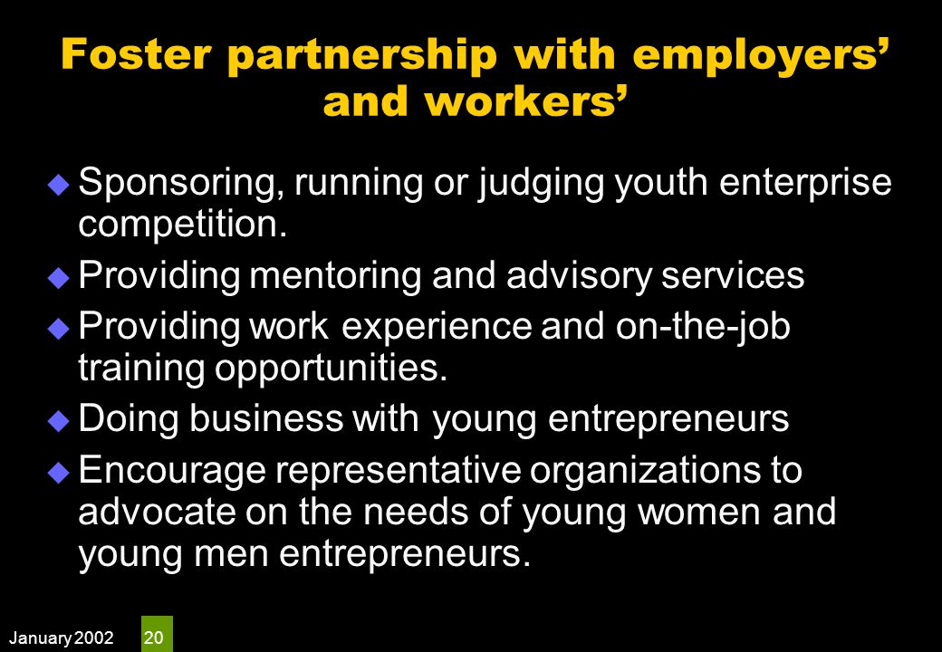 January 2002 20 Foster partnership with employers' and workers'  Sponsoring, running or judging youth enterprise competition.