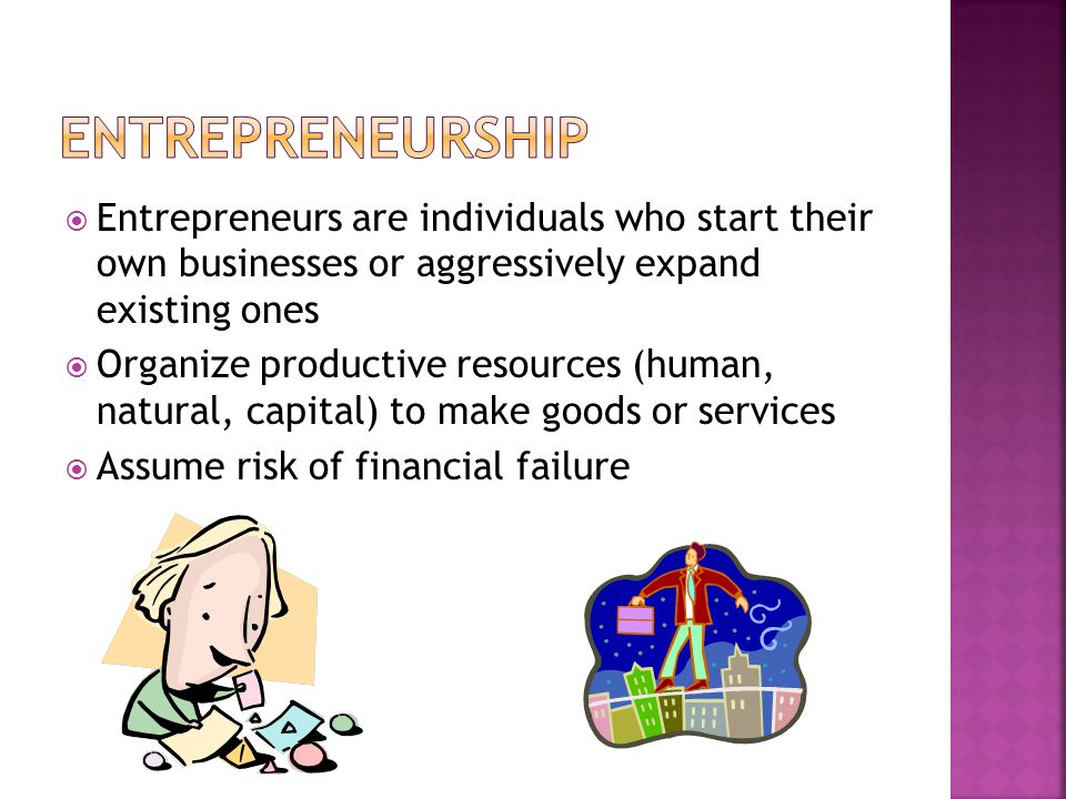  Entrepreneurs are individuals who start their own businesses or aggressively expand existing ones  Organize productive resources (human, natural, capital) to make goods or services  Assume risk of financial failure