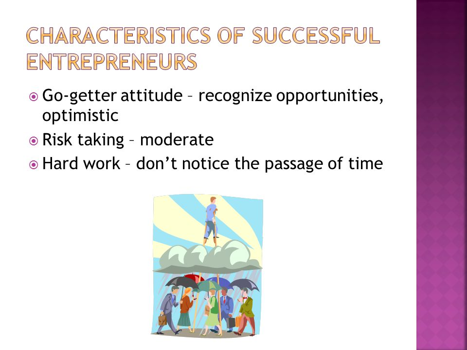  Go-getter attitude – recognize opportunities, optimistic  Risk taking – moderate  Hard work – don't notice the passage of time