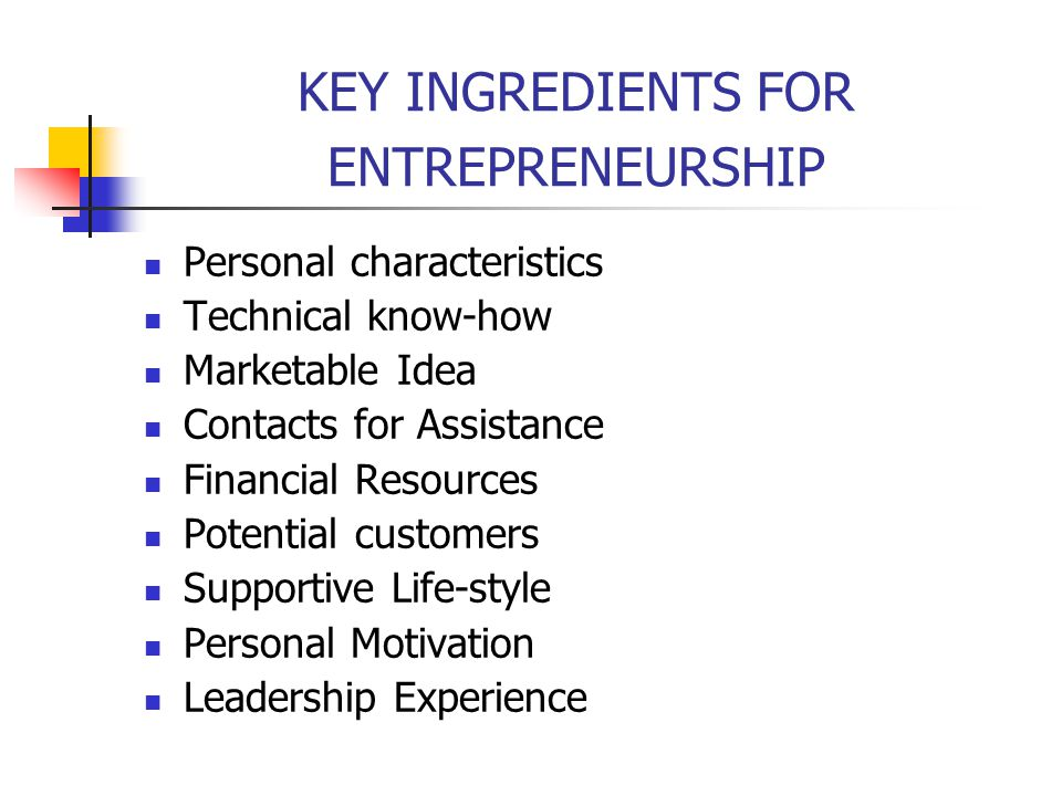 KEY INGREDIENTS FOR ENTREPRENEURSHIP Personal characteristics Technical know-how Marketable Idea Contacts for Assistance Financial Resources Potential customers Supportive Life-style Personal Motivation Leadership Experience