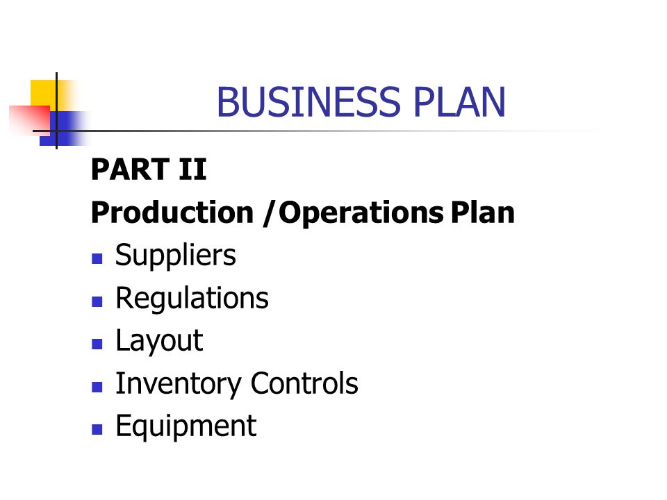 BUSINESS PLAN PART II Production /Operations Plan Suppliers Regulations Layout Inventory Controls Equipment