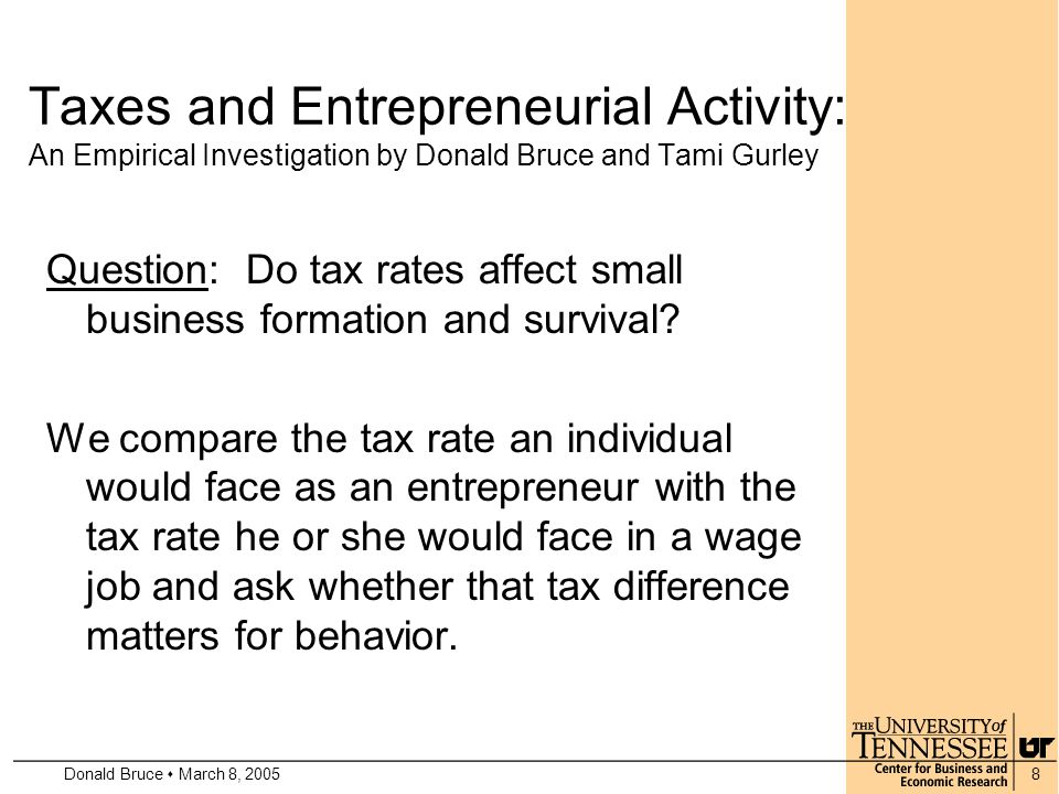Donald Bruce  March 8, 20058 Taxes and Entrepreneurial Activity: An Empirical Investigation by Donald Bruce and Tami Gurley Question: Do tax rates affect small business formation and survival.