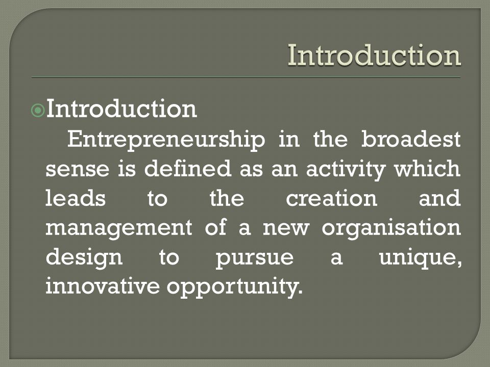  Introduction Entrepreneurship in the broadest sense is defined as an activity which leads to the creation and management of a new organisation design to pursue a unique, innovative opportunity.