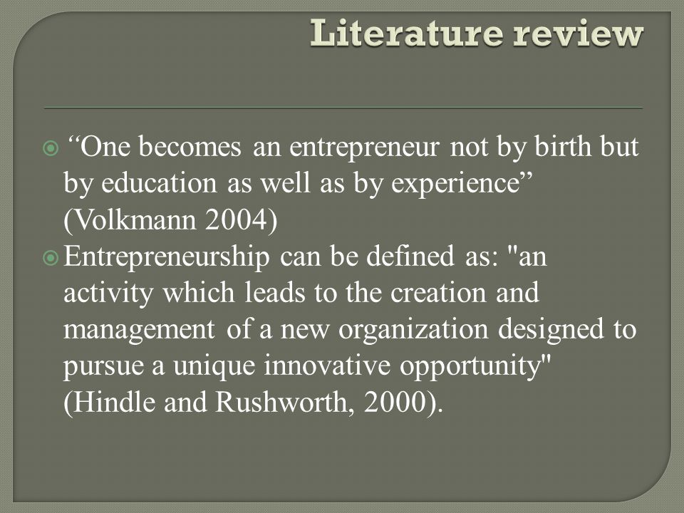  One becomes an entrepreneur not by birth but by education as well as by experience (Volkmann 2004)  Entrepreneurship can be defined as: an activity which leads to the creation and management of a new organization designed to pursue a unique innovative opportunity (Hindle and Rushworth, 2000).